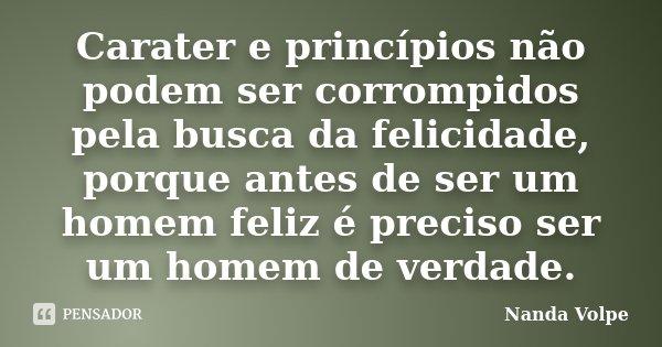 Carater e princípios não podem ser corrompidos pela busca da felicidade, porque antes de ser um homem feliz é preciso ser um homem de verdade... Frase de Nanda Volpe.