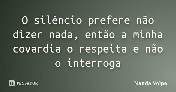 O silêncio prefere não dizer nada, então a minha covardia o respeita e não o interroga... Frase de Nanda Volpe.