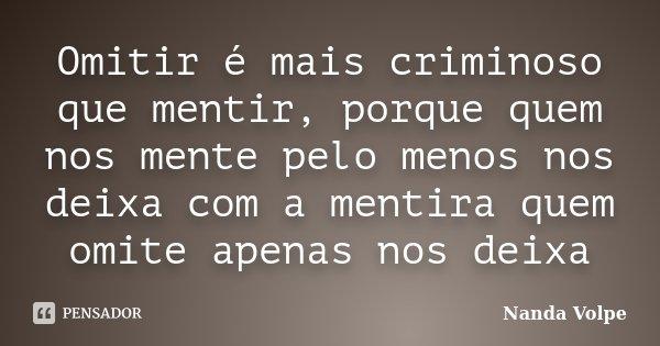 Omitir é mais criminoso que mentir, porque quem nos mente pelo menos nos deixa com a mentira quem omite apenas nos deixa... Frase de Nanda Volpe.