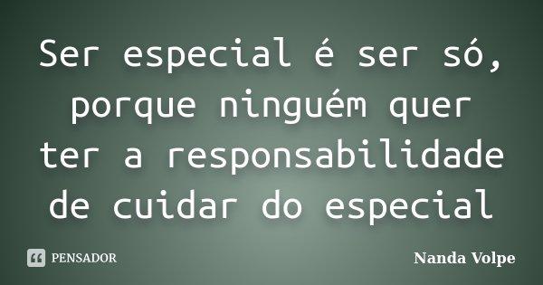 Ser especial é ser só, porque ninguém quer ter a responsabilidade de cuidar do especial... Frase de Nanda Volpe.