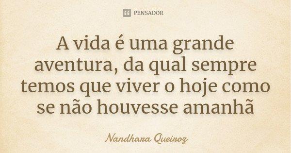 A vida é uma grande aventura, da qual sempre temos que viver o hoje como se não houvesse amanhã... Frase de Nandhara Queiroz.