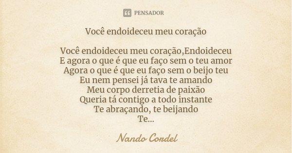Você endoideceu meu coração Você endoideceu meu coração,Endoideceu E agora o que é que eu faço sem o teu amor Agora o que é que eu faço sem o beijo teu Eu nem p... Frase de Nando Cordel.