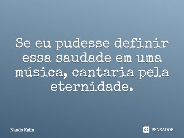 Se eu pudesse definir essa saudade em uma música, cantaria pela eternidade... Frase de Nando Kalin.