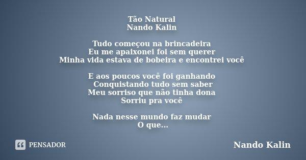 Tão Natural Nando Kalin Tudo começou na brincadeira Eu me apaixonei foi sem querer Minha vida estava de bobeira e encontrei você E aos poucos você foi ganhando ... Frase de Nando Kalin.