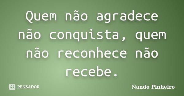 Quem não agradece não conquista, quem não reconhece não recebe.... Frase de Nando Pinheiro.