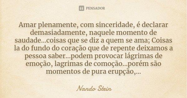 Amar plenamente, com sinceridade, é declarar demasiadamente, naquele momento de saudade...coisas que se diz a quem se ama; Coisas la do fundo do coração que de ... Frase de Nando Stein.