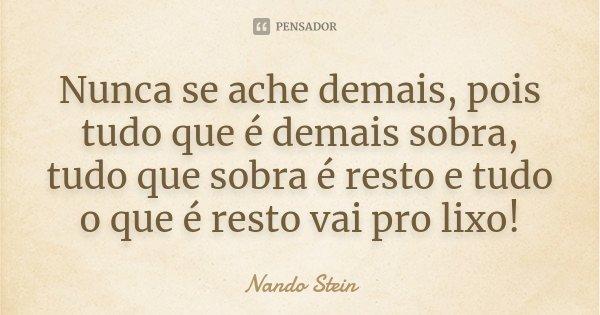 Nunca se ache demais, pois tudo que é demais sobra, tudo que sobra é resto e tudo o que é resto vai pro LIXO!... Frase de Nando Stein.