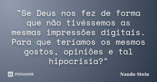 """""""Se Deus nos fez de forma que não tivéssemos as mesmas impressões digitais. Para que teríamos os mesmos gostos, opiniões e tal hipocrisia?""""... Frase de Nando Stein."""