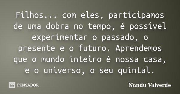 Filhos... com eles, participamos de uma dobra no tempo, é possível experimentar o passado, o presente e o futuro. Aprendemos que o mundo inteiro é nossa casa, e... Frase de Nandu Valverde.