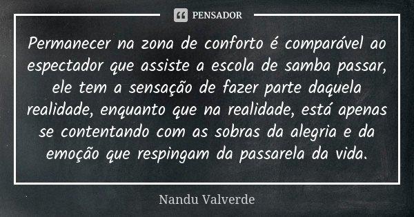 Permanecer na zona de conforto é comparável ao espectador que assiste a escola de samba passar, ele tem a sensação de fazer parte daquela realidade, enquanto qu... Frase de Nandu Valverde.