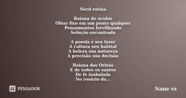 Nerd estina Baiana de óculos Olhar fixo em um ponto qualquer Pensamentos fervilhando Solução encontrada A poesia é seu lazer A cultura seu habitat A beleza sua ... Frase de Nane vs.
