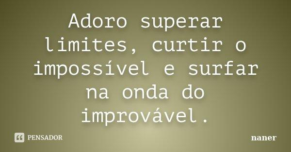 Adoro superar limites, curtir o impossível e surfar na onda do improvável.... Frase de naner.