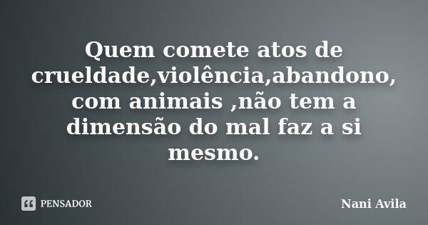 Quem comete atos de crueldade,violência,abandono, com animais ,não tem a dimensão do mal faz a si mesmo.... Frase de Nani Avila.