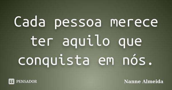 Cada pessoa merece ter aquilo que conquista em nós.... Frase de Nanne Almeida.