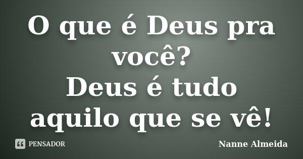 O que é Deus pra você? Deus é tudo aquilo que se vê!... Frase de Nanne Almeida.