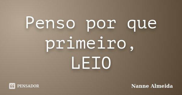 Penso por que primeiro, LEIO... Frase de Nanne Almeida.