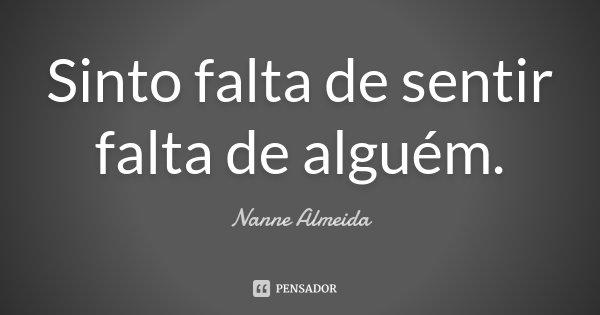 Sinto falta de sentir falta de alguém.... Frase de Nanne Almeida.