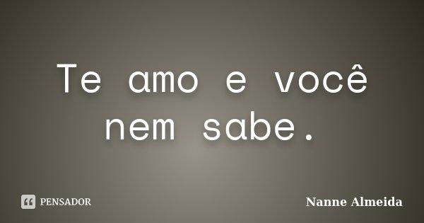 Te amo e você nem sabe.... Frase de Nanne Almeida.