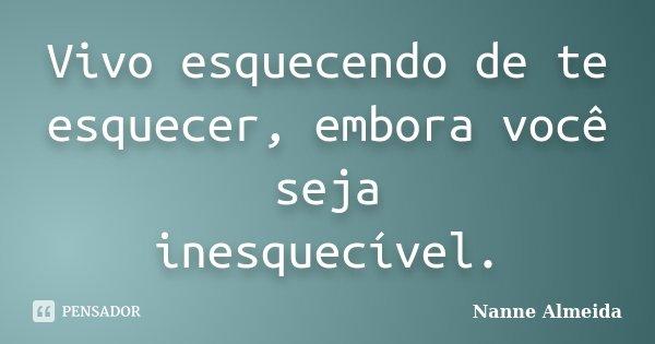 Vivo esquecendo de te Esquecer, embora você seja Inesquecível.... Frase de Nanne Almeida.