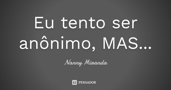 Eu tento ser anônimo, MAS...... Frase de Nanny Miranda.