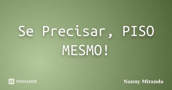 Se Precisar, PISO MESMO!... Frase de Nanny Miranda.