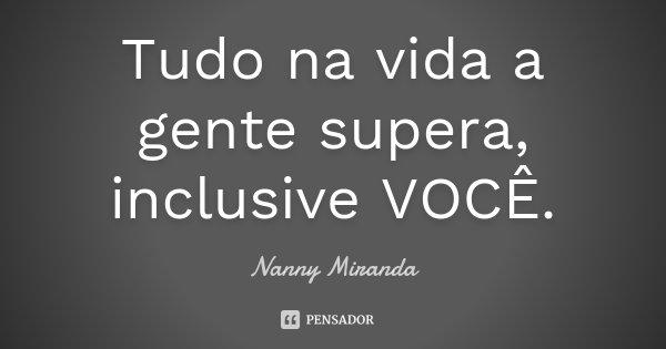Tudo na vida a gente supera, inclusive VOCÊ.... Frase de Nanny Miranda.