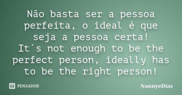 Não basta ser a pessoa perfeita, o ideal é que seja a pessoa certa! It´s not enough to be the perfect person, ideally has to be the right person!... Frase de NannyeDias.