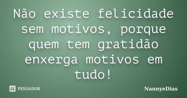 Não existe felicidade sem motivos, porque quem tem gratidão enxerga motivos em tudo!... Frase de NannyeDias.