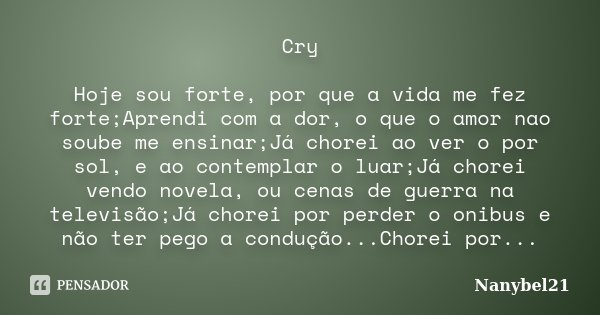 Cry Hoje sou forte, por que a vida me fez forte;Aprendi com a dor, o que o amor nao soube me ensinar;Já chorei ao ver o por sol, e ao contemplar o luar;Já chore... Frase de Nanybel21.