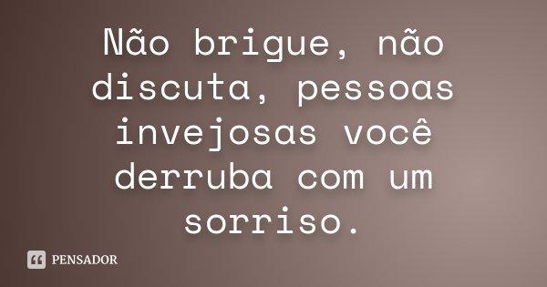 Não brigue, não discuta, pessoas invejosas você derruba com um sorriso.... Frase de desconhecido.