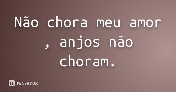 Não chora meu amor , anjos não choram.... Frase de Desconhecido.