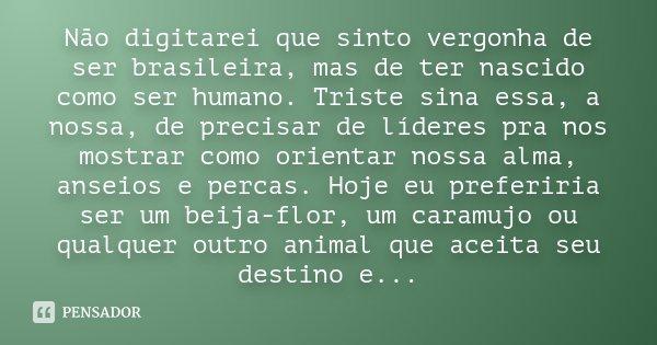 Não digitarei que sinto vergonha de ser brasileira, mas de ter nascido como ser humano. Triste sina essa, a nossa, de precisar de líderes pra nos mostrar como o... Frase de Desconhecido.