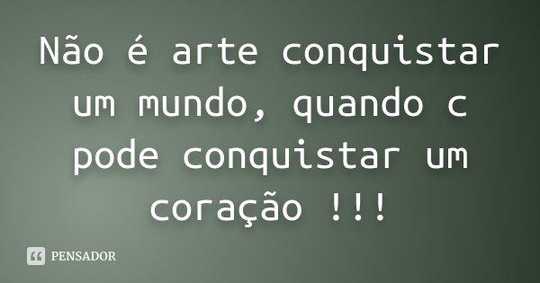 Não é arte conquistar um mundo, quando c pode conquistar um coração !!!... Frase de Desconhecido.