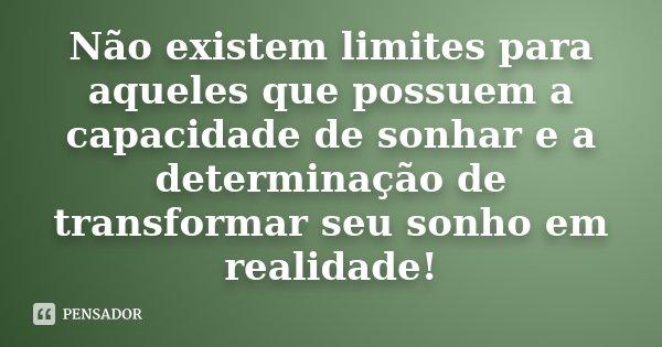 Não existem limites para aqueles que possuem a capacidade de sonhar e a determinação de transformar seu sonho em realidade!