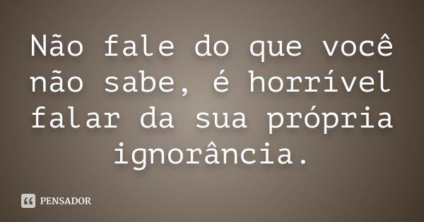 Não fale do que você não sabe, é horrível falar da sua própria ignorância.... Frase de anônimo.