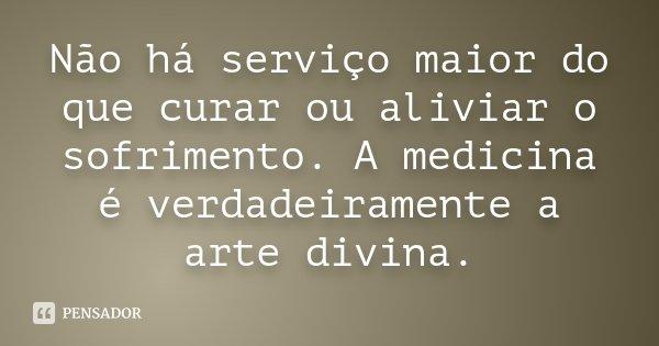 Não há serviço maior do que curar ou aliviar o sofrimento. A medicina é verdadeiramente a arte divina.... Frase de Desconhecido.