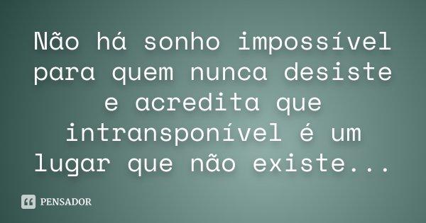 Não há sonho impossível para quem nunca desiste e acredita que intransponível é um lugar que não existe...... Frase de Desconhecido.