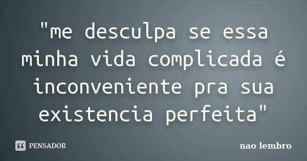 """""""me desculpa se essa minha vida complicada é inconveniente pra sua existencia perfeita""""... Frase de nao lembro."""