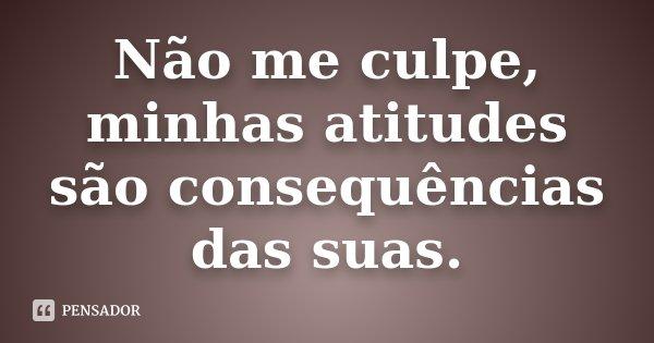 Não Me Culpe Minhas Atitudes São Consequências Das Suas