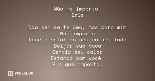 Não me importo Iris Não sei se te amo, mas para mim Não importa Desejo estar ao seu ao seu lado Beijar sua boca Sentir seu calor Estando com você É o que import... Frase de Desconhecido.