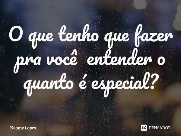 O que tenho que fazer pra você entender o quanto é especial?... Frase de Naomy Lopes.