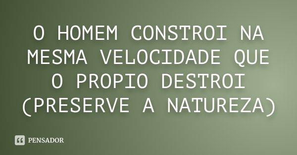 O HOMEM CONSTROI NA MESMA VELOCIDADE QUE O PROPIO DESTROI (PRESERVE A NATUREZA)... Frase de NAO SEI.