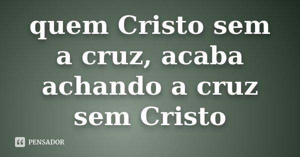 Quem Cristo Sem A Cruz Acaba Achando A Nao Sei