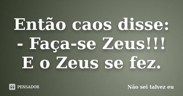 Então caos disse: - Faça-se Zeus!!! E o Zeus se fez.... Frase de Não sei talvez eu.