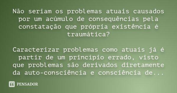 Não seriam os problemas atuais causados por um acúmulo de consequências pela constatação que própria existência é traumática? Caracterizar problemas como atuais... Frase de Desconhecido.