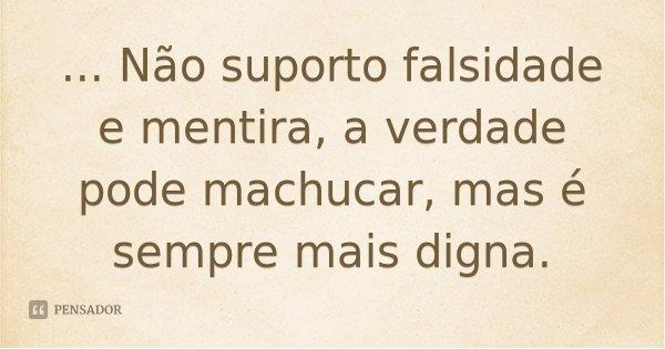 ... Não suporto falsidade e mentira, a verdade pode machucar, mas é sempre mais digna.... Frase de Desconhecido.