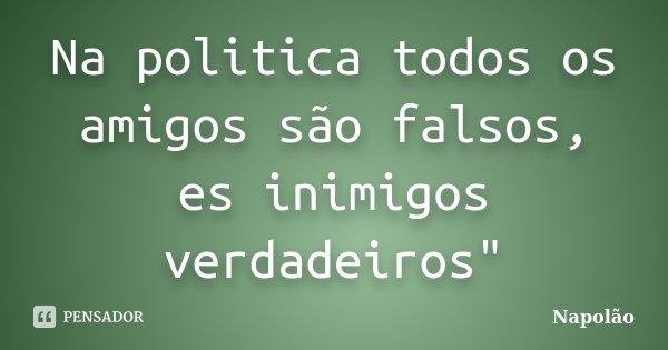 """Na politica todos os amigos são falsos, es inimigos verdadeiros""""... Frase de Napolão."""