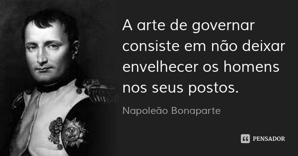 A arte de governar consiste em não deixar envelhecer os homens nos seus postos.... Frase de Napoleão Bonaparte.