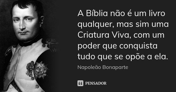 A Bíblia não é um livro qualquer, mas sim uma Criatura Viva, com um poder que conquista tudo que se opõe a ela.... Frase de Napoleão Bonaparte.