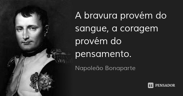 A bravura provém do sangue, a coragem provém do pensamento.... Frase de Napoleão Bonaparte.